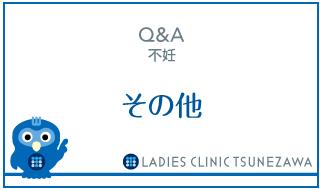 Q&A,不妊_その他,レディースクリニックつねざわ【福井市・福井駅東】産婦人科