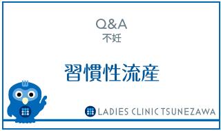 Q&A,不妊_習慣性流産,レディースクリニックつねざわ【福井市・福井駅東】産婦人科