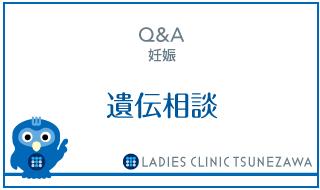 Q&A,遺伝相談,レディースクリニックつねざわ【福井市・福井駅東】産婦人科